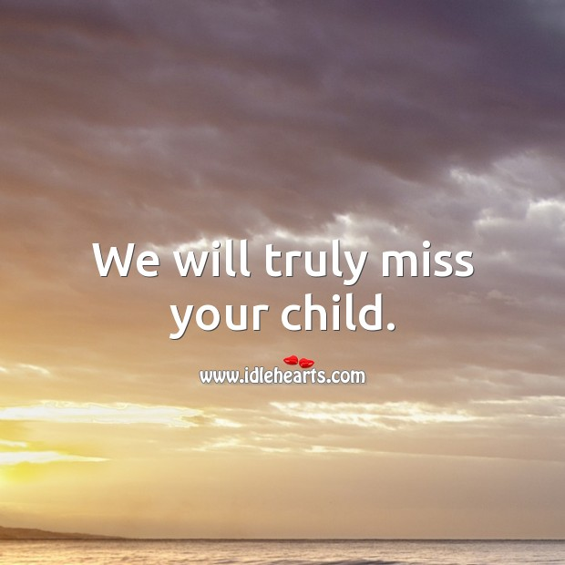 We will truly miss your child. Sympathy Messages for Loss of Child Image
