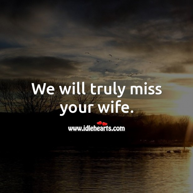 We will truly miss your wife. Sympathy Messages for Loss of Wife Image
