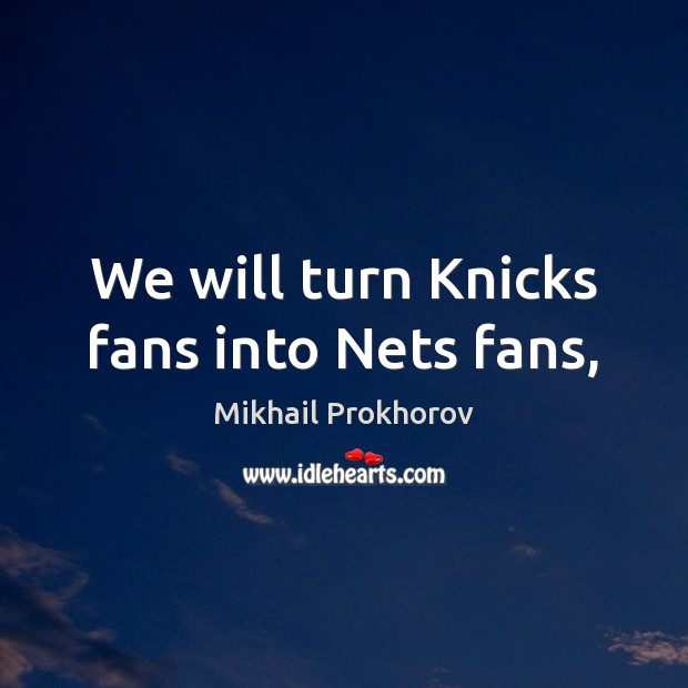 We will turn Knicks fans into Nets fans, Mikhail Prokhorov Picture Quote