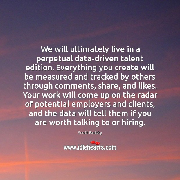 We will ultimately live in a perpetual data-driven talent edition. Everything you Scott Belsky Picture Quote