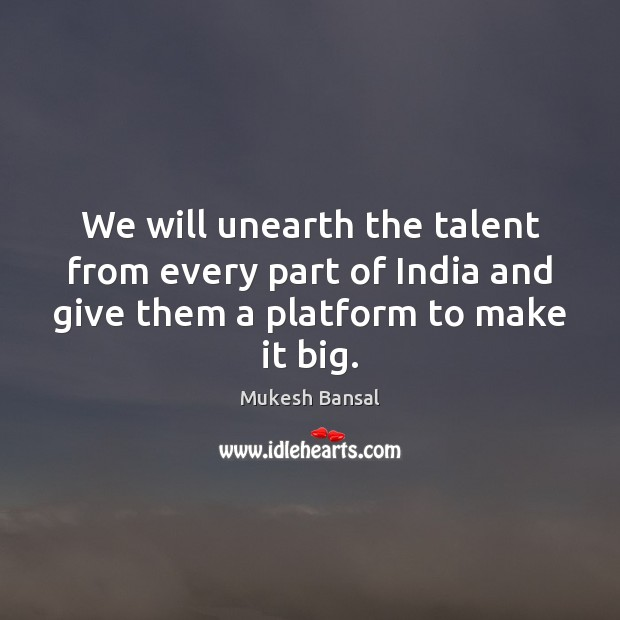 We will unearth the talent from every part of India and give Image