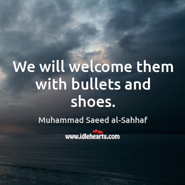 We will welcome them with bullets and shoes. Image