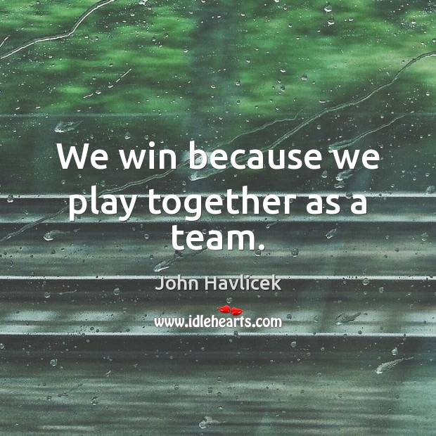 Image, We win because we play together as a team.