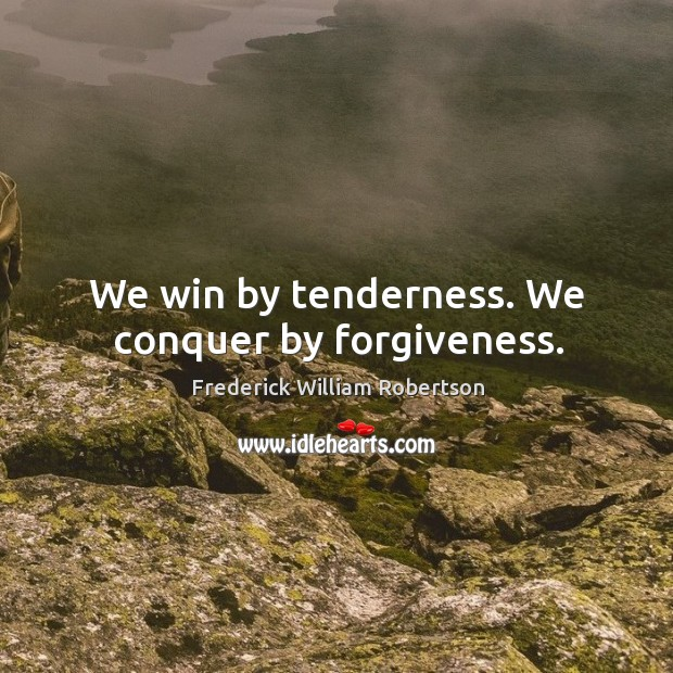 We win by tenderness. We conquer by forgiveness. Image