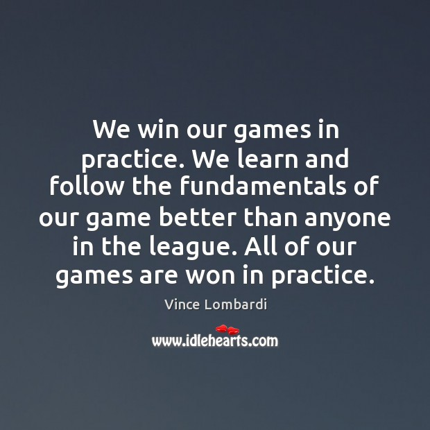 We win our games in practice. We learn and follow the fundamentals Vince Lombardi Picture Quote