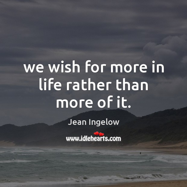 We wish for more in life rather than more of it. Image