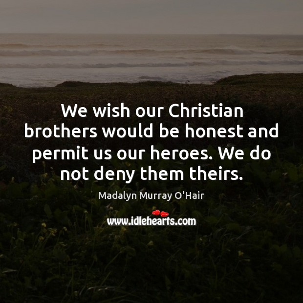 We wish our Christian brothers would be honest and permit us our Madalyn Murray O'Hair Picture Quote