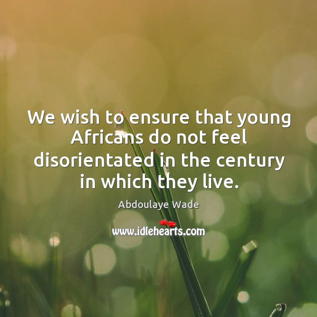 Image, We wish to ensure that young africans do not feel disorientated in the century in which they live.