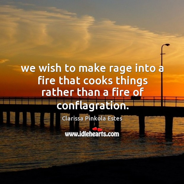 Image, We wish to make rage into a fire that cooks things rather than a fire of conflagration.