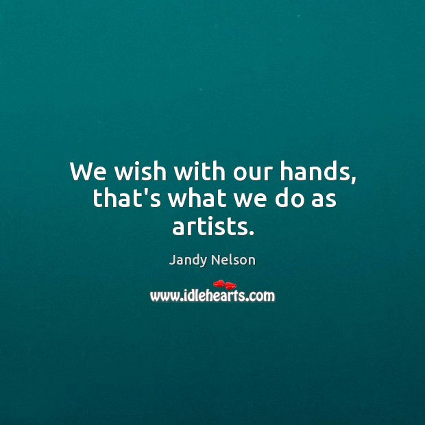 We wish with our hands, that's what we do as artists. Jandy Nelson Picture Quote