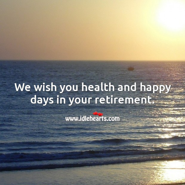 We wish you health and happy days in your retirement. Retirement Wishes Image