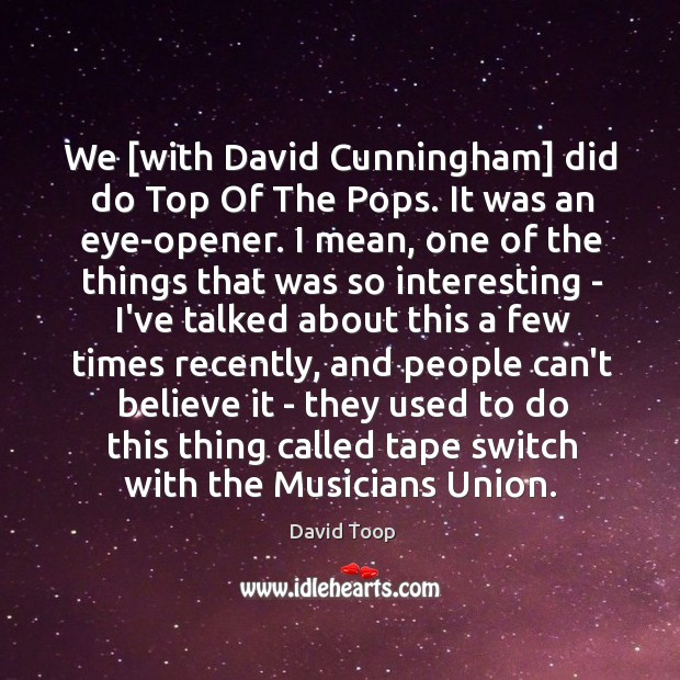 We [with David Cunningham] did do Top Of The Pops. It was Image