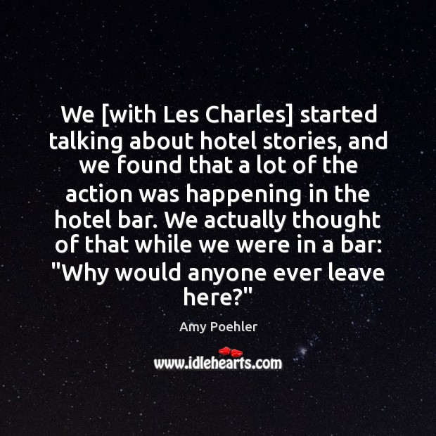 We [with Les Charles] started talking about hotel stories, and we found Amy Poehler Picture Quote