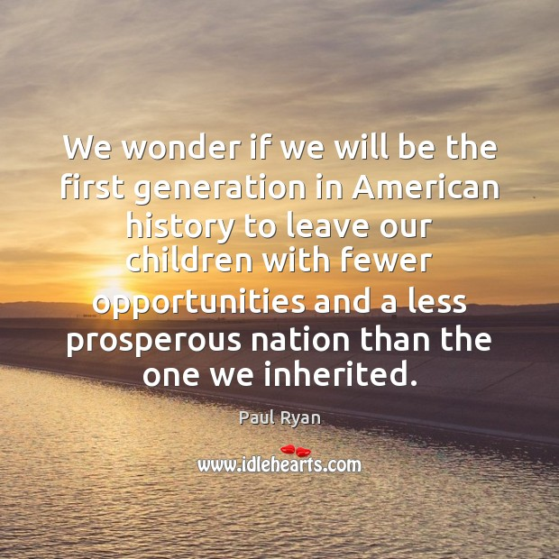 We wonder if we will be the first generation in American history Paul Ryan Picture Quote
