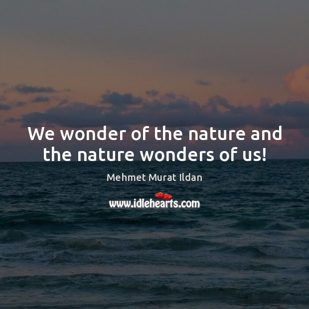 We wonder of the nature and the nature wonders of us! Image