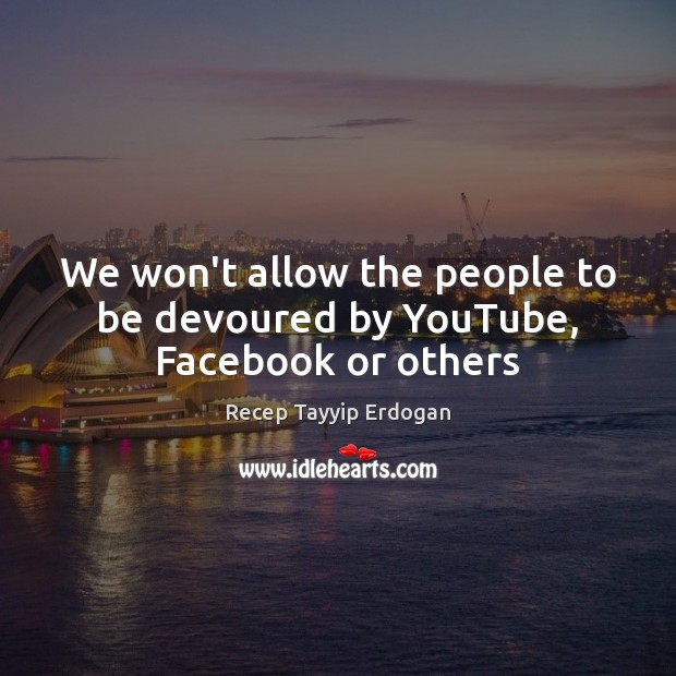 We won't allow the people to be devoured by YouTube, Facebook or others Recep Tayyip Erdogan Picture Quote
