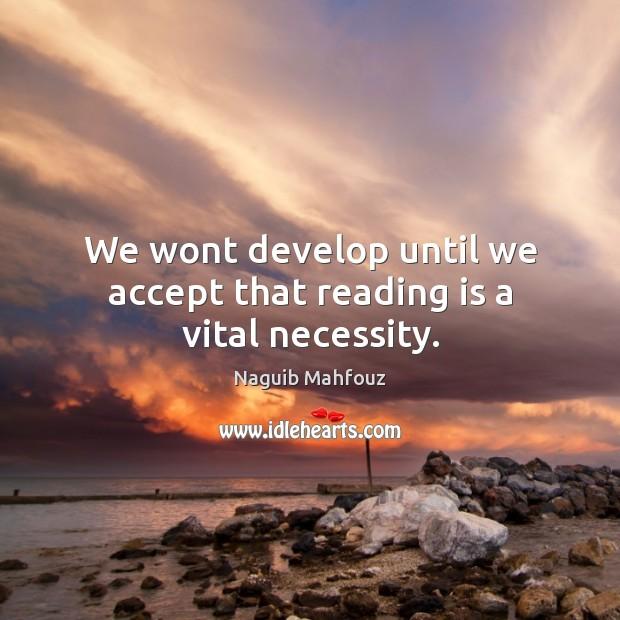 We wont develop until we accept that reading is a vital necessity. Naguib Mahfouz Picture Quote