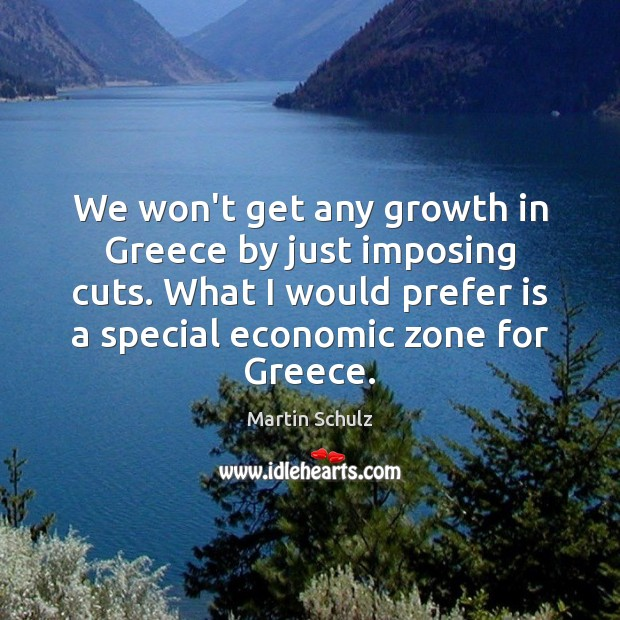 We won't get any growth in Greece by just imposing cuts. What Martin Schulz Picture Quote