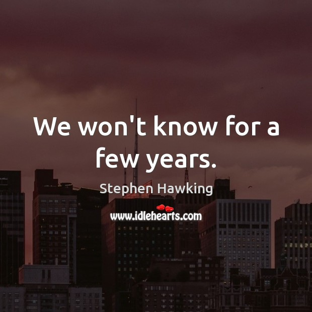 We won't know for a few years. Stephen Hawking Picture Quote