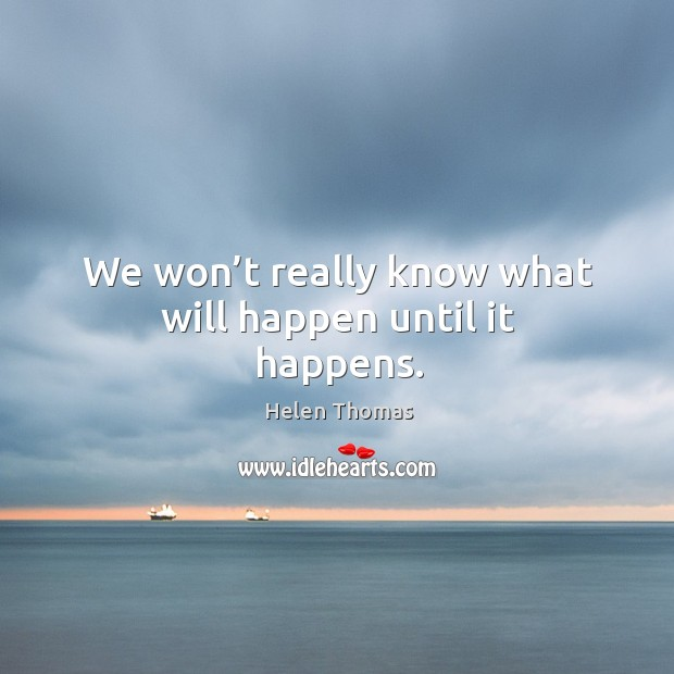 We won't really know what will happen until it happens. Helen Thomas Picture Quote