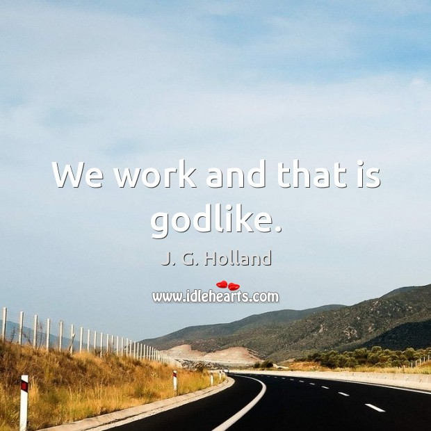 We work and that is Godlike. Image