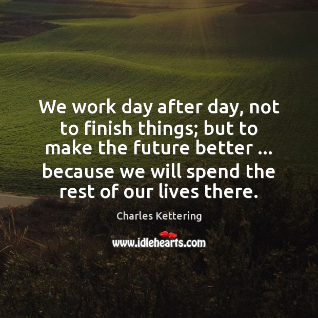 We work day after day, not to finish things; but to make Charles Kettering Picture Quote
