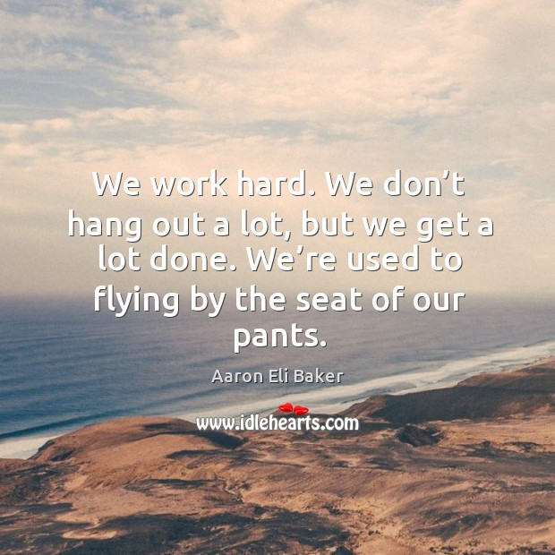 Image, We work hard. We don't hang out a lot, but we get a lot done. We're used to flying by the seat of our pants.