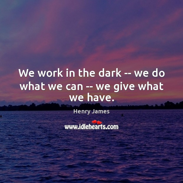 We work in the dark — we do what we can — we give what we have. Henry James Picture Quote