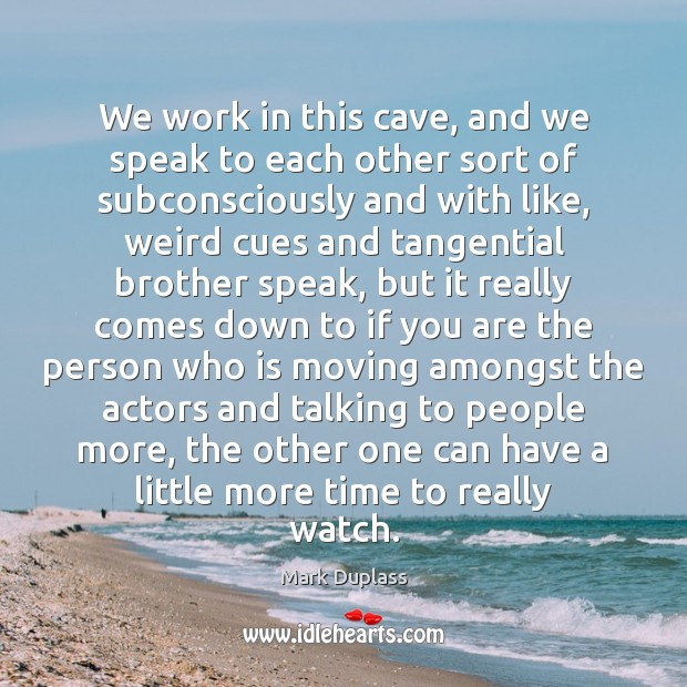 We work in this cave, and we speak to each other sort Mark Duplass Picture Quote