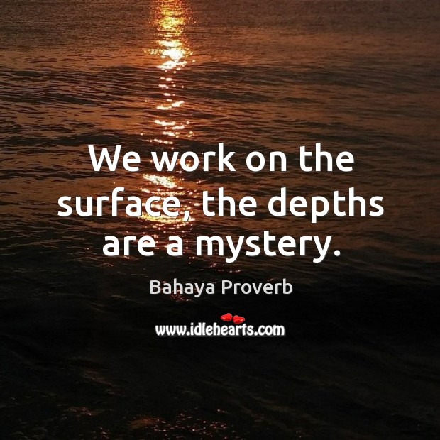 We work on the surface, the depths are a mystery. Bahaya Proverbs Image