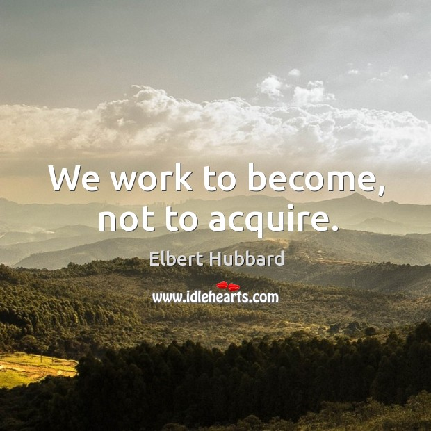 We work to become, not to acquire. Image