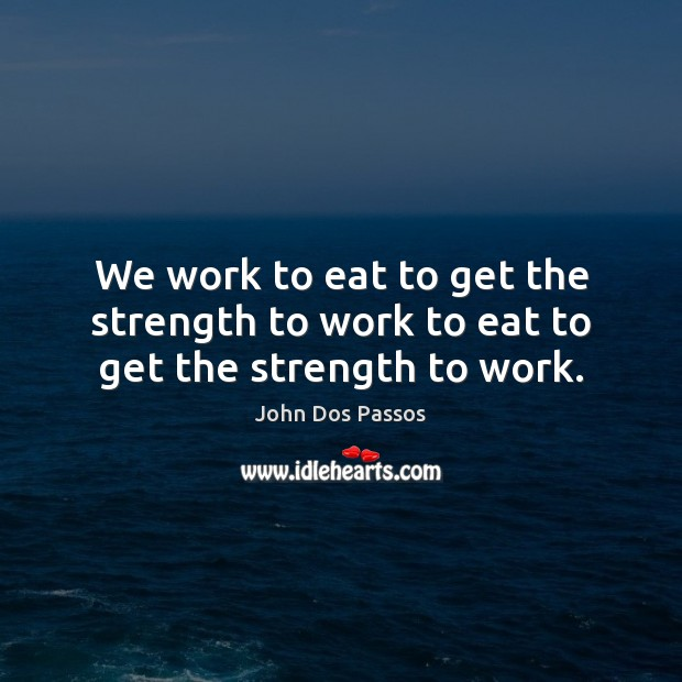 Image, We work to eat to get the strength to work to eat to get the strength to work.