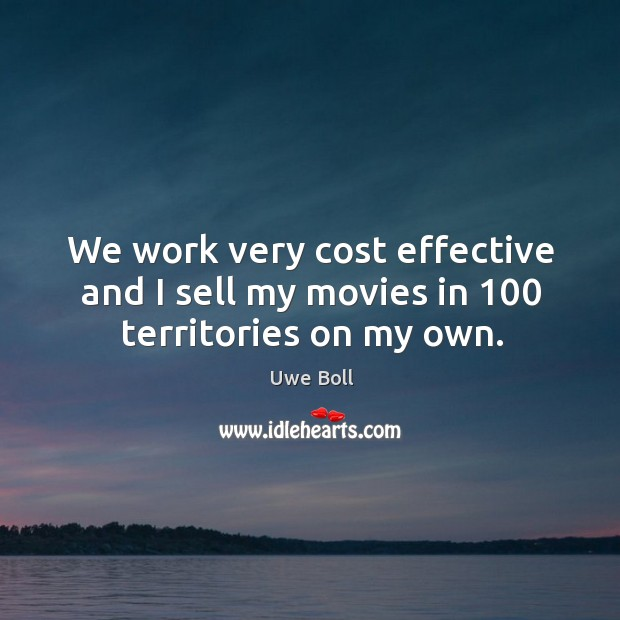 We work very cost effective and I sell my movies in 100 territories on my own. Uwe Boll Picture Quote