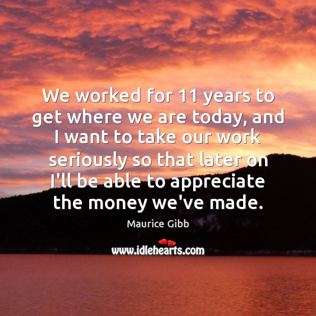We worked for 11 years to get where we are today, and I Maurice Gibb Picture Quote