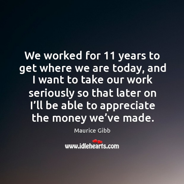 We worked for 11 years to get where we are today Maurice Gibb Picture Quote