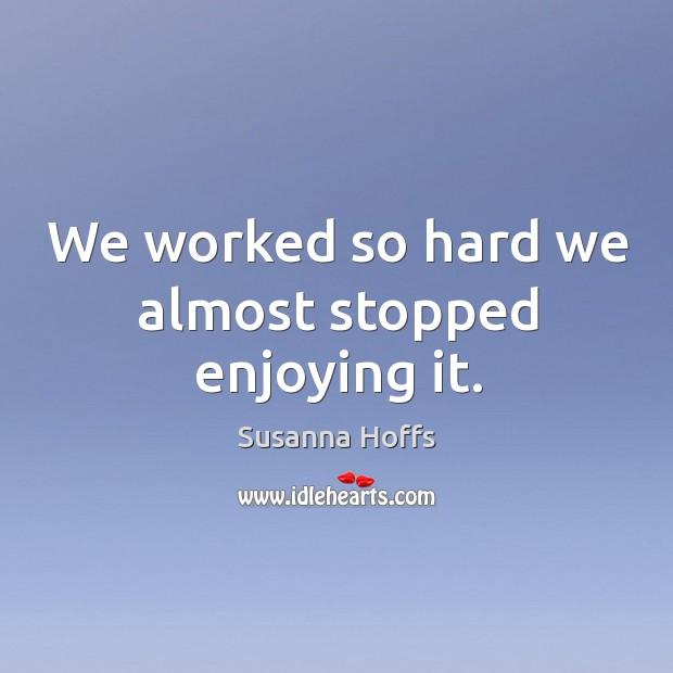 We worked so hard we almost stopped enjoying it. Image