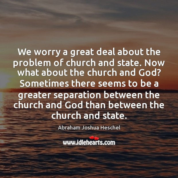 We worry a great deal about the problem of church and state. Abraham Joshua Heschel Picture Quote