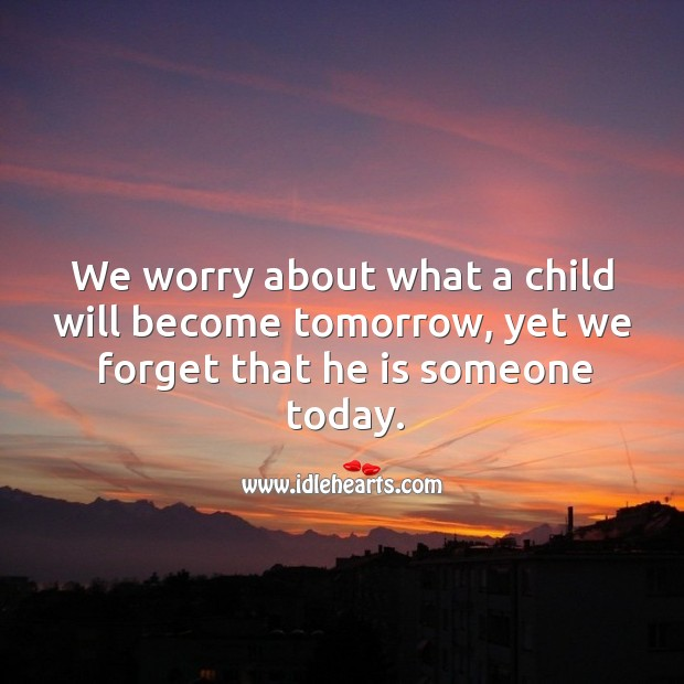 Image, We worry about what a child will become tomorrow.