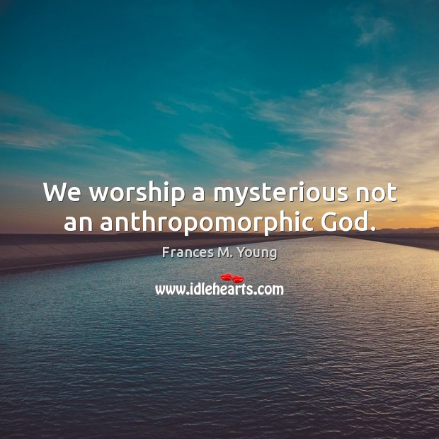 We worship a mysterious not an anthropomorphic God. Image