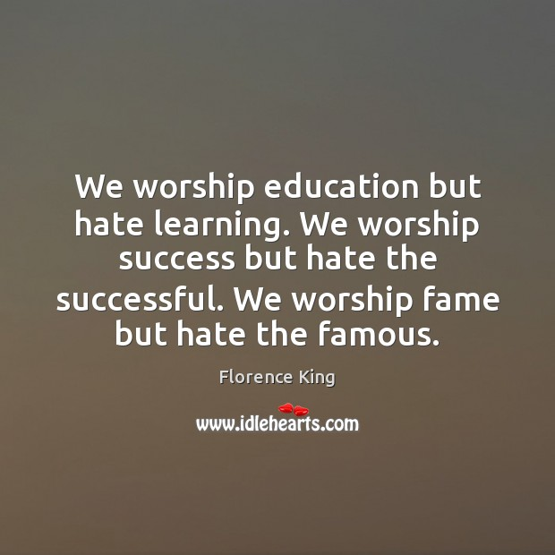 We worship education but hate learning. We worship success but hate the Florence King Picture Quote