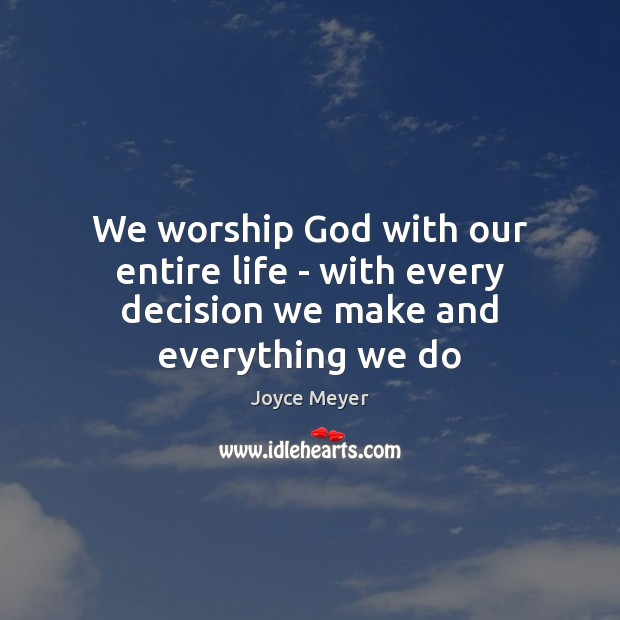 We worship God with our entire life – with every decision we make and everything we do Image