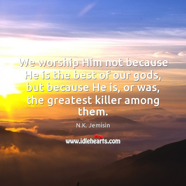 Image, We worship Him not because He is the best of our gods,
