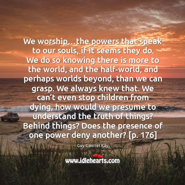 We worship…the powers that speak to our souls, if it seems Guy Gavriel Kay Picture Quote
