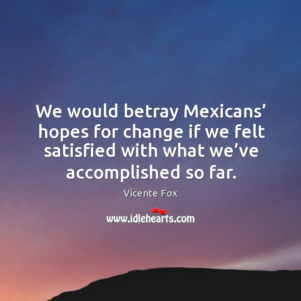 We would betray mexicans' hopes for change if we felt satisfied with what we've accomplished so far. Image