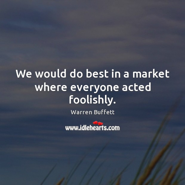 We would do best in a market where everyone acted foolishly. Image