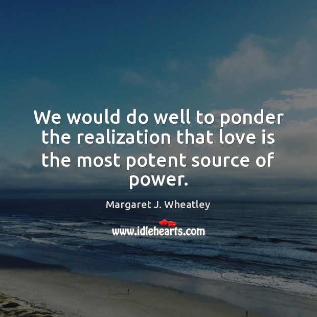 We would do well to ponder the realization that love is the most potent source of power. Margaret J. Wheatley Picture Quote