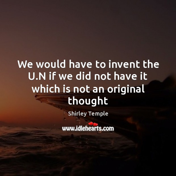 Image, We would have to invent the U.N if we did not have it which is not an original thought
