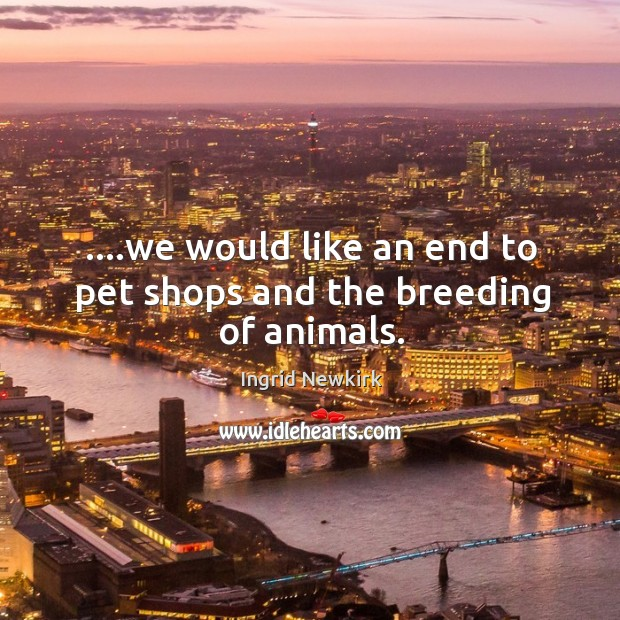 ….we would like an end to pet shops and the breeding of animals. Image