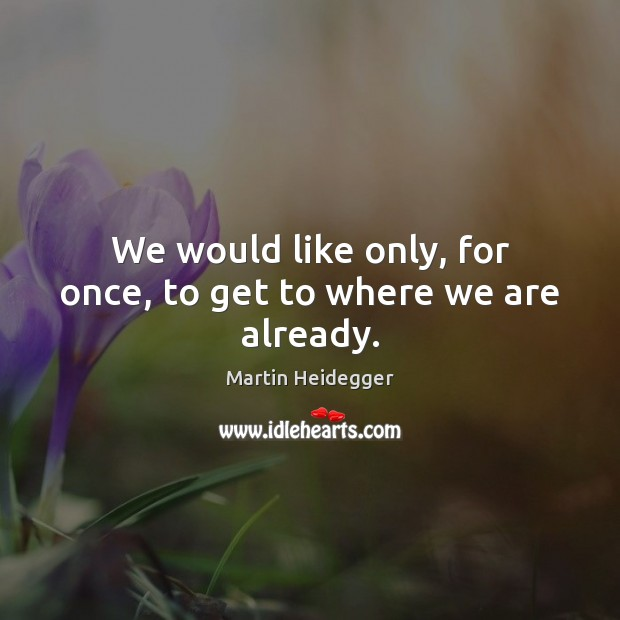 We would like only, for once, to get to where we are already. Martin Heidegger Picture Quote