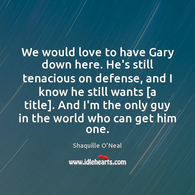 We would love to have Gary down here. He's still tenacious on Shaquille O'Neal Picture Quote